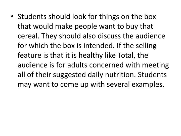 Students should look for things on the box that would make people want to buy that cereal. They should also discuss the audience for which the box is intended. If the selling feature is that it is healthy like Total, the audience is for adults concerned with meeting all of their suggested daily nutrition. Students may want to come up with several examples.