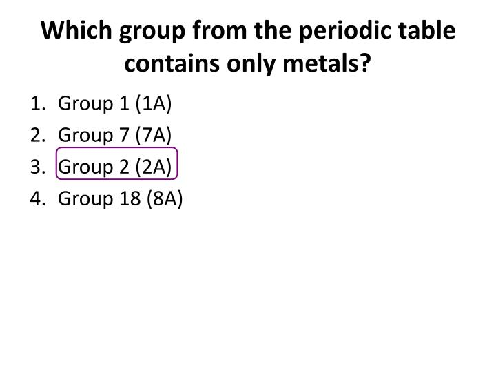 Which group from the periodic table contains only metals?