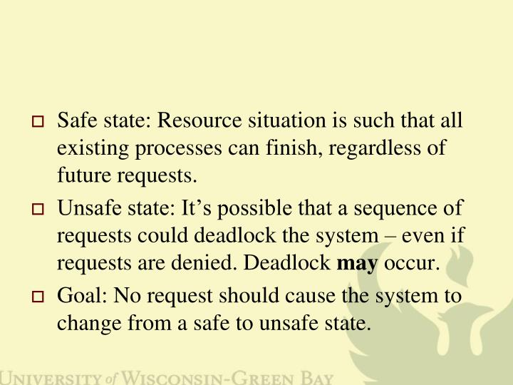 Safe state: Resource situation is such that all existing processes can finish, regardless of future requests.