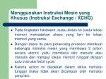 menggunakan instruksi mesin yang khusus instruksi exchange xchg