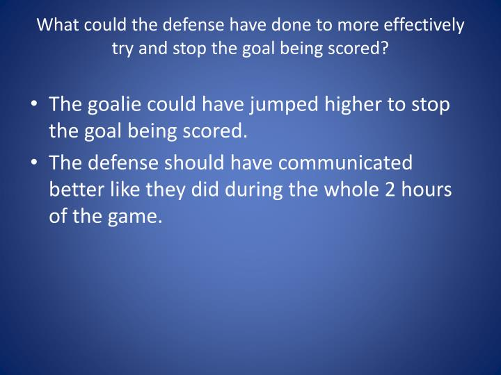 What could the defense have done to more effectively try and stop the goal being scored?