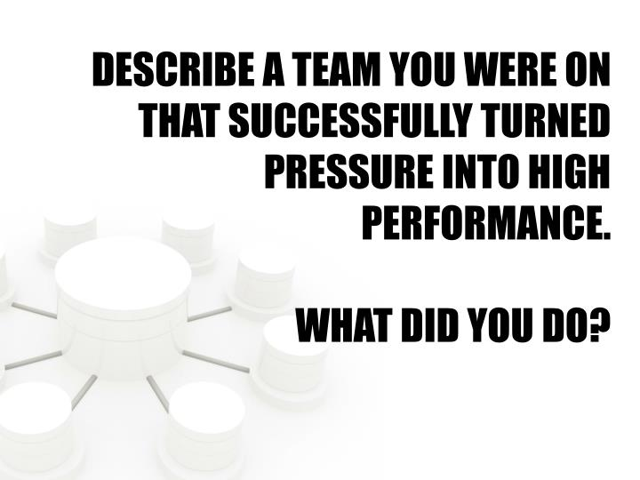 DESCRIBE A TEAM YOU WERE ON THAT SUCCESSFULLY TURNED PRESSURE INTO HIGH PERFORMANCE.