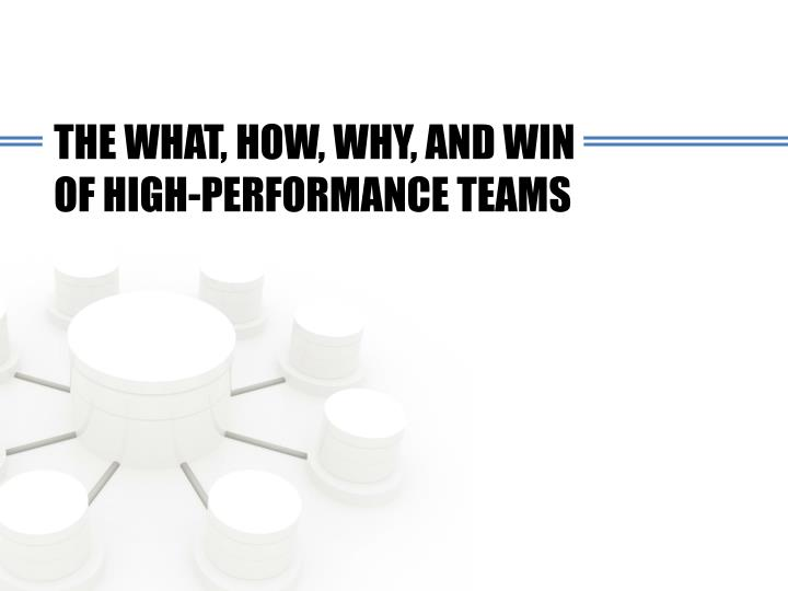 THE WHAT, HOW, WHY, AND WIN OF HIGH-PERFORMANCE TEAMS