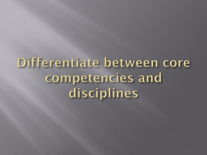 Differentiate between core competencies and disciplines