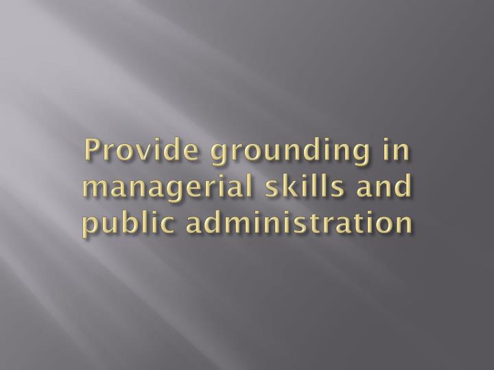 Provide grounding in managerial skills and public administration