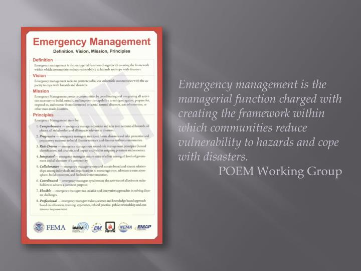 Emergency management is the managerial function charged with creating the framework within which communities reduce vulnerability to hazards and cope with disasters.