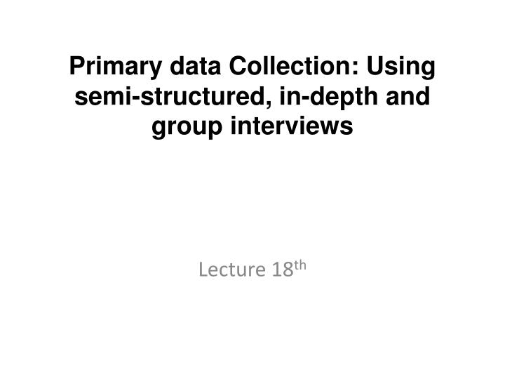 primary data collection using semi structured in depth and group interviews