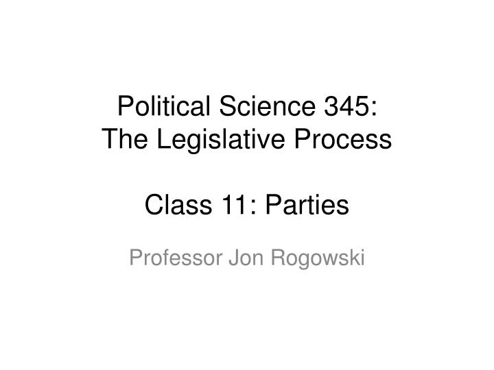 political science 345 the legislative process class 11 parties n.