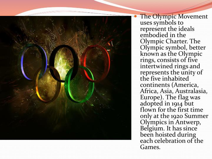 The Olympic Movement uses symbols to represent the ideals embodied in the Olympic Charter. The Olympic symbol, better known as the Olympic rings, consists of five intertwined rings and represents the unity of the five inhabited continents (America, Africa, Asia, Australasia,