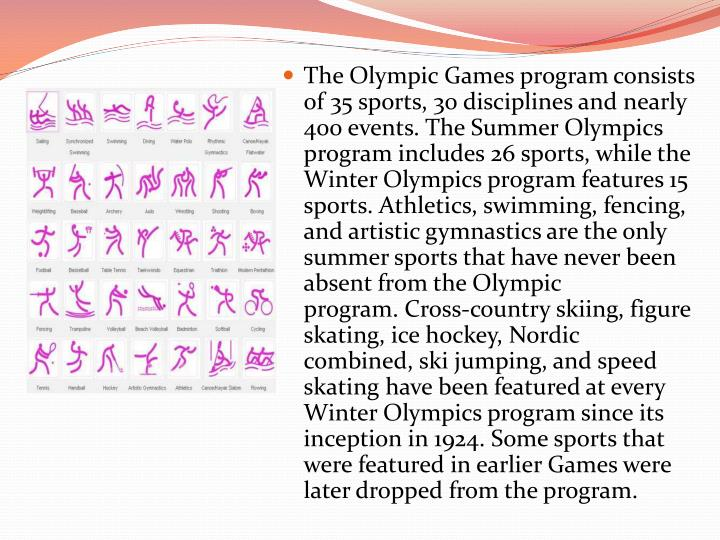 The Olympic Games program consists of 35 sports, 30 disciplines and nearly 400 events. The Summer Olympics program includes 26 sports, while the Winter Olympics program features 15 sports. Athletics, swimming, fencing, and artistic gymnastics are the only summer sports that have never been absent from the Olympic program. Cross-country skiing, figure skating, ice hockey, Nordic combined, ski jumping, and speed skating have been featured at every Winter Olympics program since its inception in 1924. Some sports that were featured in earlier Games were later dropped from the program.