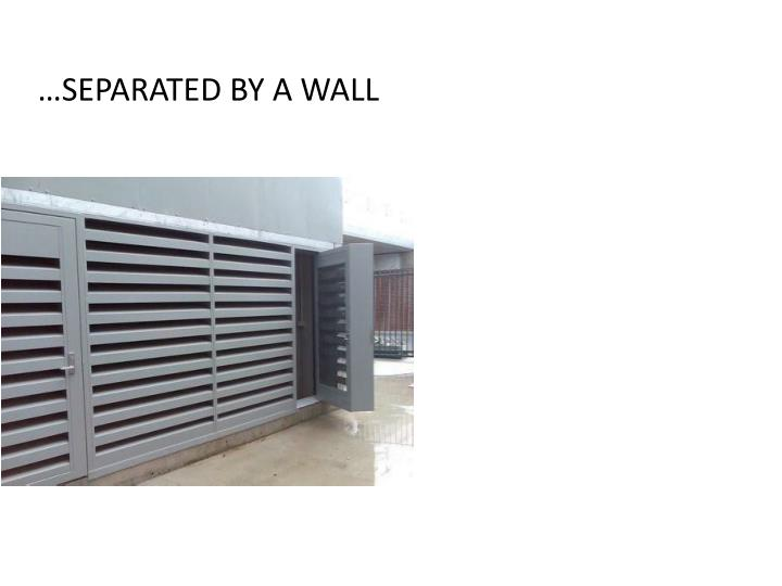 …SEPARATED BY A WALL