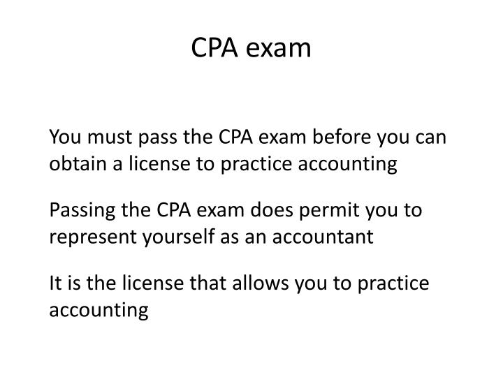 You must pass the CPA exam before you can obtain a license to practice accounting