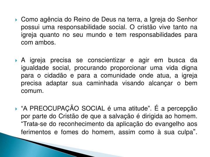 Como agência do Reino de Deus na terra, a Igreja do Senhor possui uma responsabilidade social. O cristão vive tanto na igreja quanto no seu mundo e tem responsabilidades para com ambos.