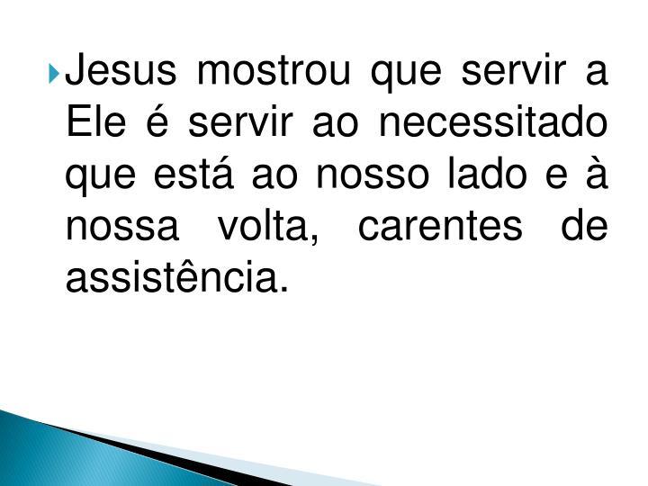 Jesus mostrou que servir a Ele é servir ao necessitado que está ao nosso lado e à nossa volta, carentes de assistência.
