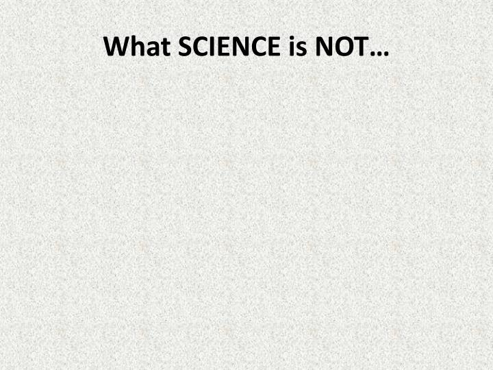 What SCIENCE is NOT…