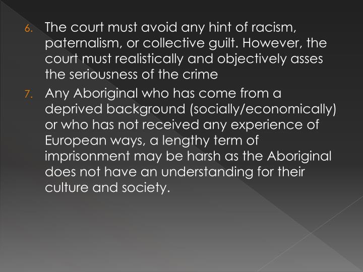 The court must avoid any hint of racism, paternalism, or collective guilt. However, the court must realistically and objectively asses the seriousness of the crime