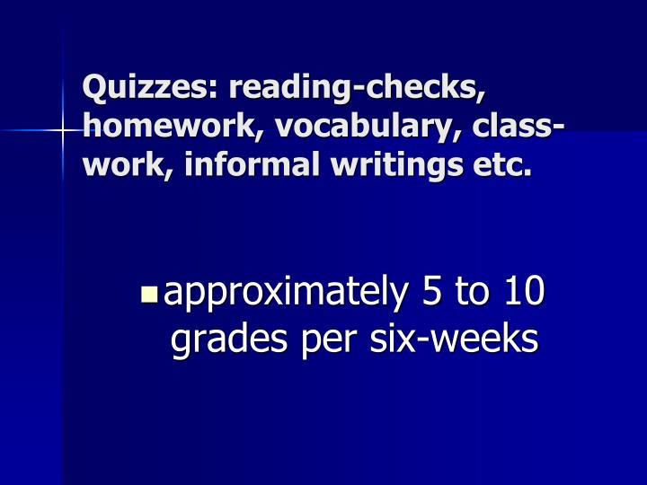 Quizzes: reading-checks, homework, vocabulary, class- work, informal writings etc.