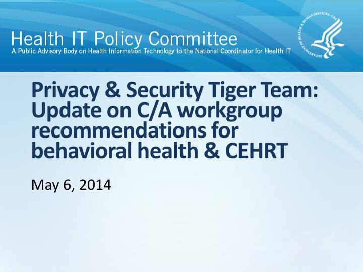 Privacy security tiger team update on c a workgroup recommendations for behavioral health cehrt