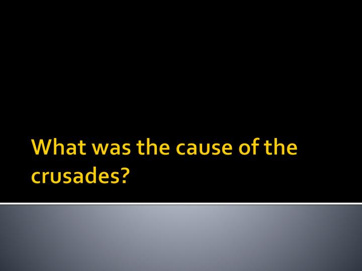 What was the cause of the crusades