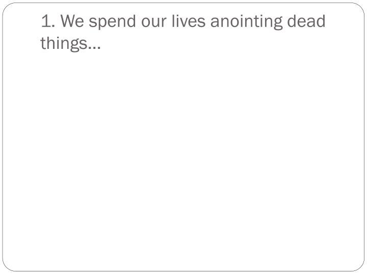 1. We spend our lives anointing dead things…