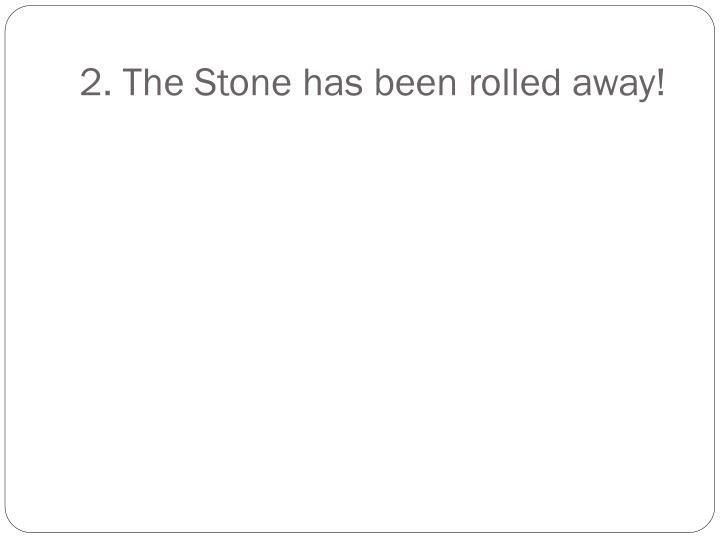 2. The Stone has been rolled away!