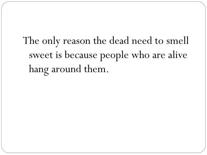 The only reason the dead need to smell sweet is because people who are alive hang around them.