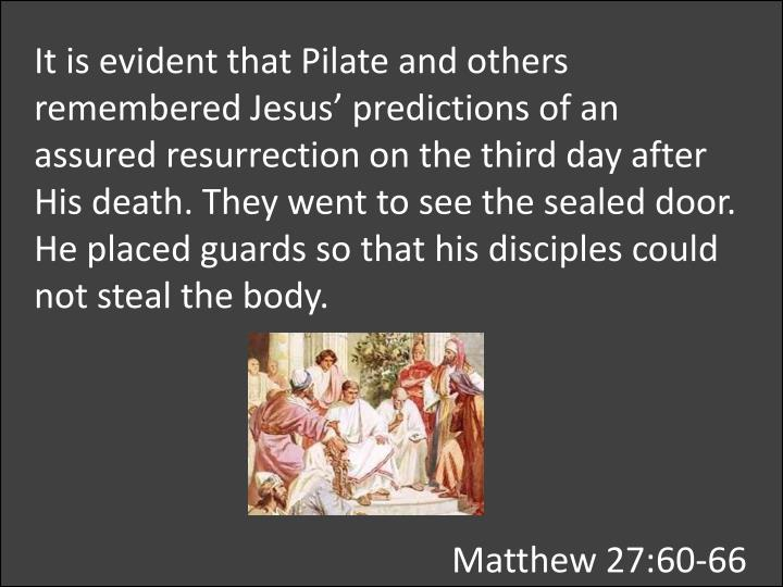 It is evident that Pilate and others remembered Jesus' predictions of an assured resurrection on the third day after His death. They went to see the sealed door.