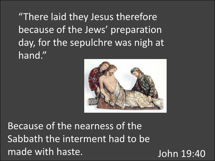 """""""There laid they Jesus therefore because of the Jews' preparation day, for the"""