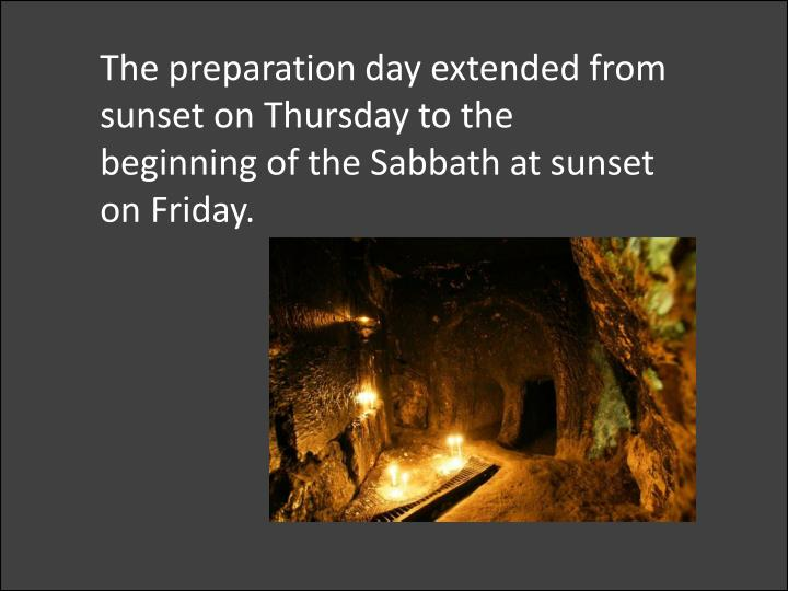 The preparation day extended from sunset on Thursday to the beginning of the Sabbath at sunset on Friday.