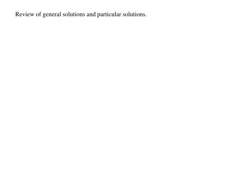 Review of general solutions and particular solutions.