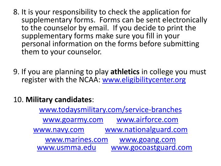 8. It is your responsibility to check the application for supplementary forms.  Forms can be sent electronically to the counselor by email.  If you decide to print the supplementary forms make sure you fill in your personal information on the forms before submitting them to your counselor.