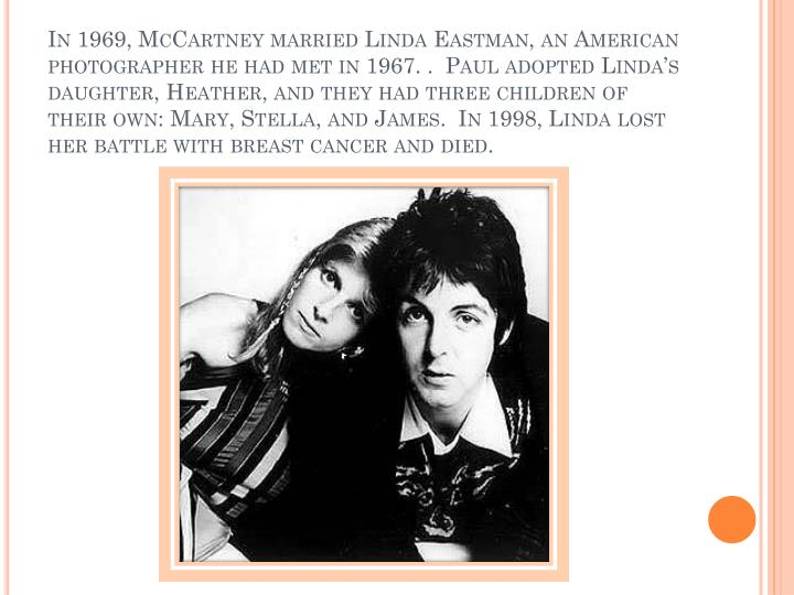In 1969, McCartney married Linda Eastman, an American photographer he had met in 1967. .  Paul adopted Linda's daughter, Heather, and they had three children of their own: Mary, Stella, and James.  In 1998, Linda lost her battle with breast cancer and died.