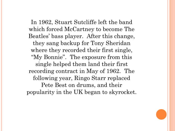 """In 1962, Stuart Sutcliffe left the band which forced McCartney to become The Beatles' bass player.  After this change, they sang backup for Tony Sheridan where they recorded their first single, """"My Bonnie"""".  The exposure from this single helped them land their first recording contract in May of 1962.  The following year,"""