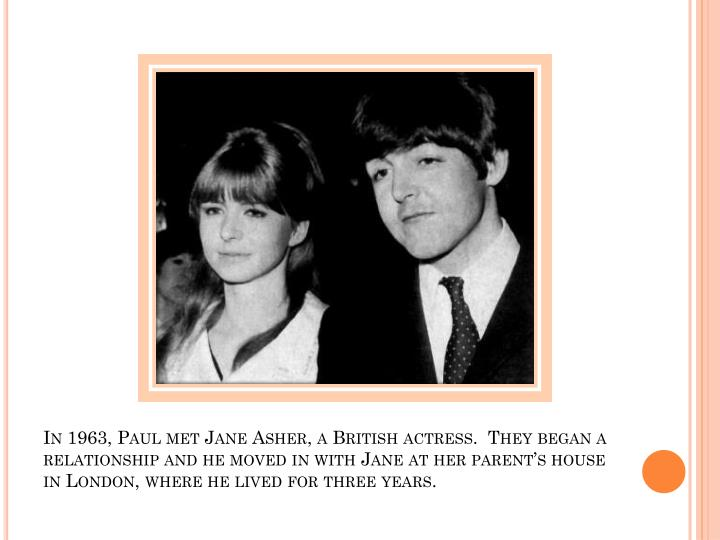 In 1963, Paul met Jane Asher, a British actress.  They began a relationship and he moved in with Jane at her parent's house in London, where he lived for three years.
