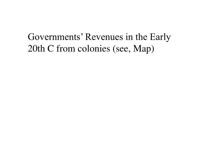 Governments' Revenues in the Early 20th C from colonies (see, Map)