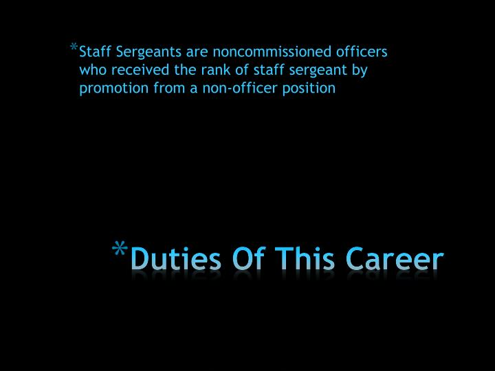 Staff Sergeants are noncommissioned officers who received the rank of staff sergeant by promotion from a non-officer position