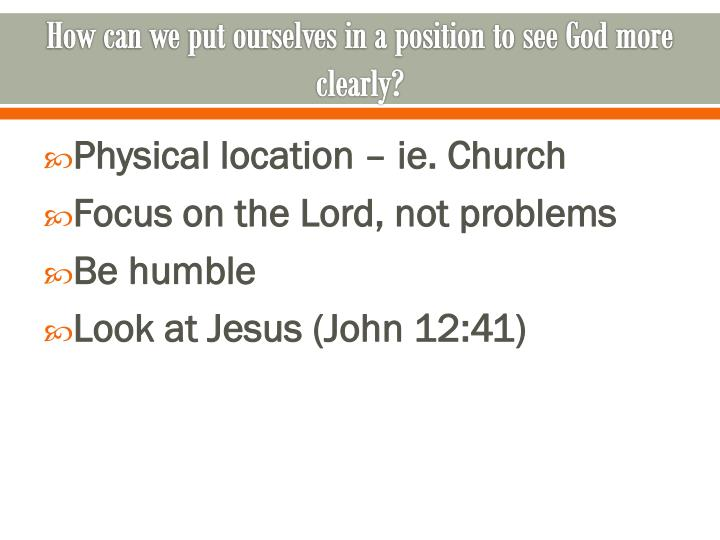 How can we put ourselves in a position to see God more clearly?