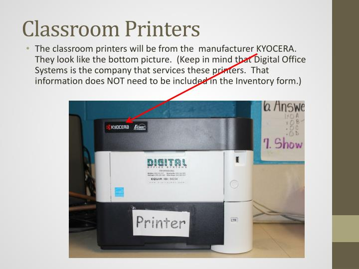 The classroom printers will be from the  manufacturer KYOCERA.  They look like the bottom picture.  (Keep in mind that Digital Office Systems is the company that services these printers.  That information does NOT need to be included in the Inventory form.)