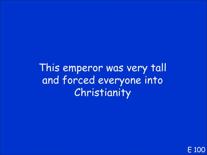 This emperor was very tall and forced everyone into Christianity