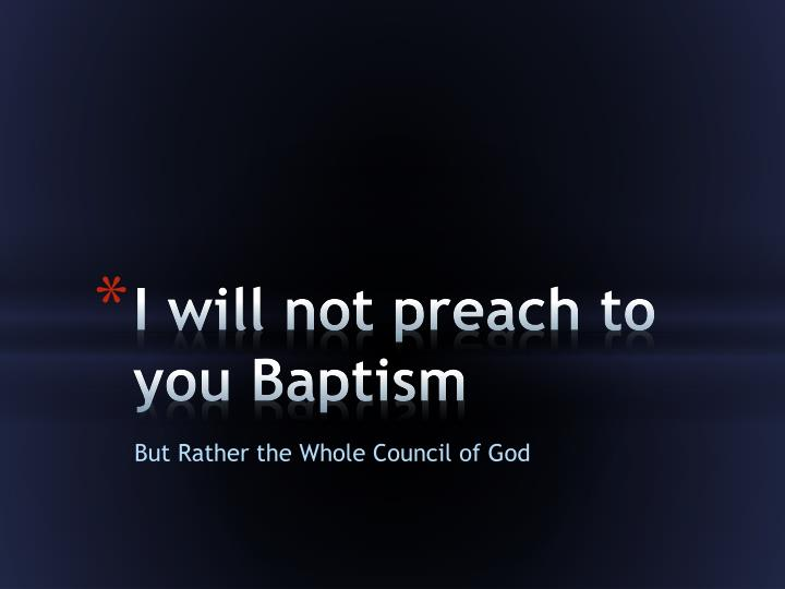 I will not preach to you Baptism