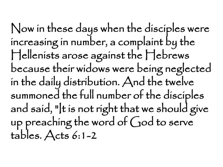 "Now in these days when the disciples were increasing in number, a complaint by the Hellenists arose against the Hebrews because their widows were being neglected in the daily distribution. And the twelve summoned the full number of the disciples and said, ""It is not right that we should give up preaching the word of God to serve tables. Acts 6:1-2"