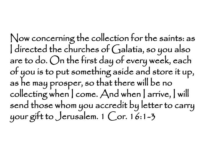 Now concerning the collection for the saints: as I directed the churches of Galatia, so you also are to do. On the first day of every week, each of you is to put something aside and store it up, as he may prosper, so that there will be no collecting when I come. And when I arrive, I will send those whom you accredit by letter to carry your gift to Jerusalem. 1 Cor. 16:1-3