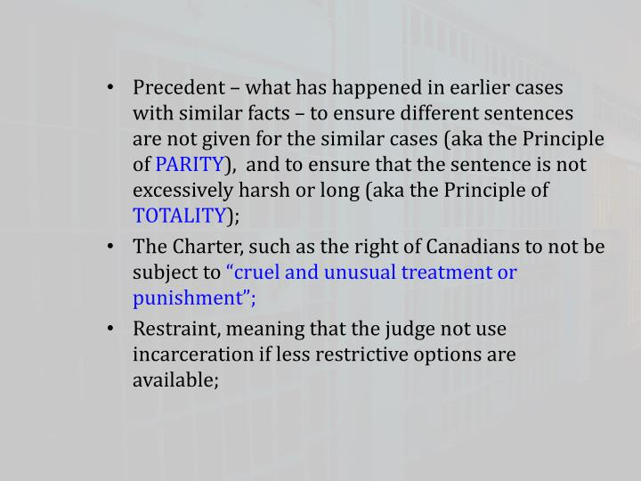 Precedent – what has happened in earlier cases with similar facts – to ensure different sentences are not given for the similar cases (aka the Principle of