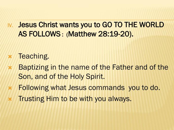 Jesus Christ wants you to GO TO THE WORLD AS FOLLOWS