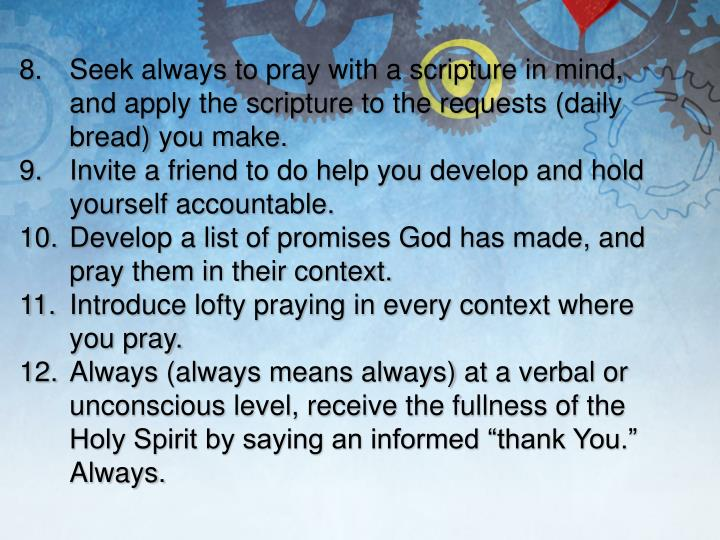 8.Seek always to pray with a scripture in mind, and apply the scripture to the requests (daily bread) you make.