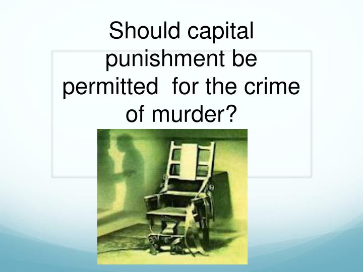 should capital punishment be permitted for the crime of murder n.
