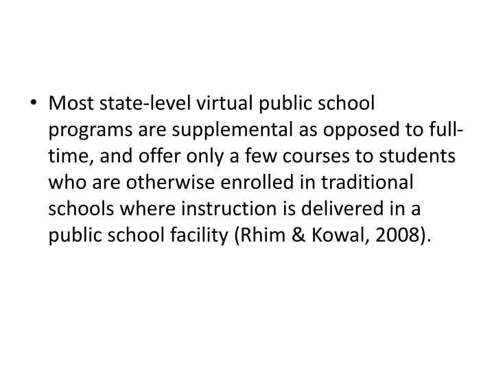 Most state-level virtual public school programs are supplemental as opposed to full-time, and offer only a few courses to students who are otherwise enrolled in traditional schools where instruction is delivered in a public school facility (