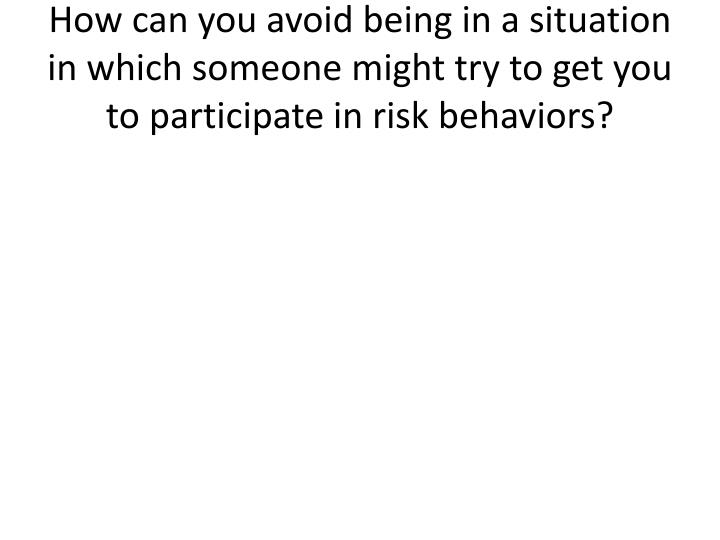How can you avoid being in a situation in which someone might try to get you to participate in risk behaviors?