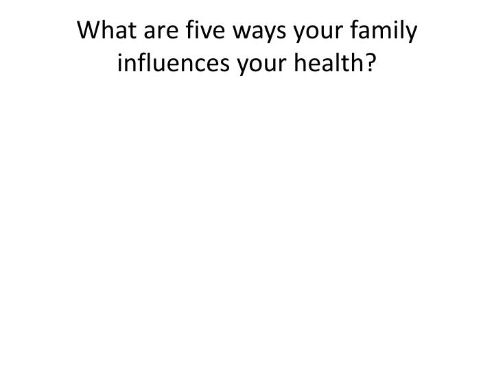 What are five ways your family influences your health?