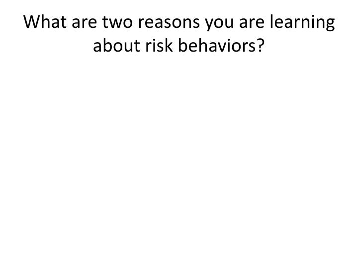 What are two reasons you are learning about risk behaviors?